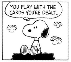 YOU PLAY WITH THE CARDS YOU'RE DEALT… WHATEVER THAT MEANS.